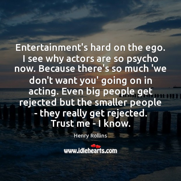 Image, Entertainment's hard on the ego. I see why actors are so psycho