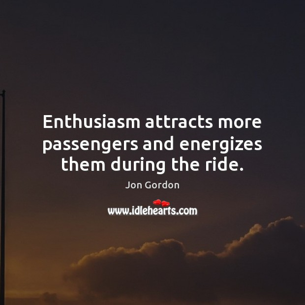 Enthusiasm attracts more passengers and energizes them during the ride. Jon Gordon Picture Quote