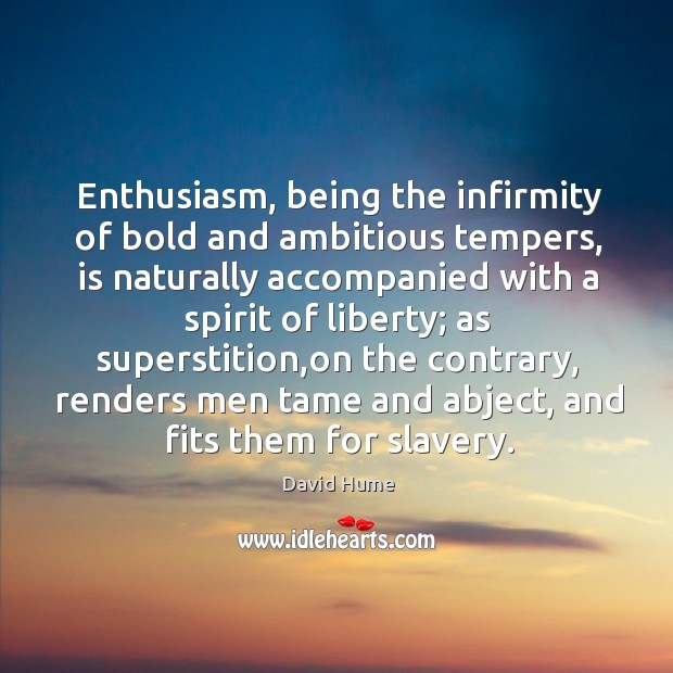 Enthusiasm, being the infirmity of bold and ambitious tempers, is naturally accompanied David Hume Picture Quote