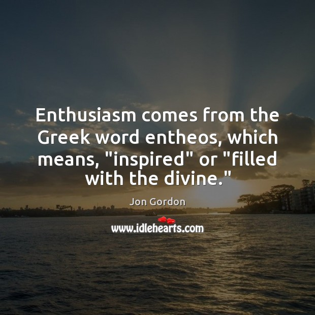 """Enthusiasm comes from the Greek word entheos, which means, """"inspired"""" or """"filled Jon Gordon Picture Quote"""