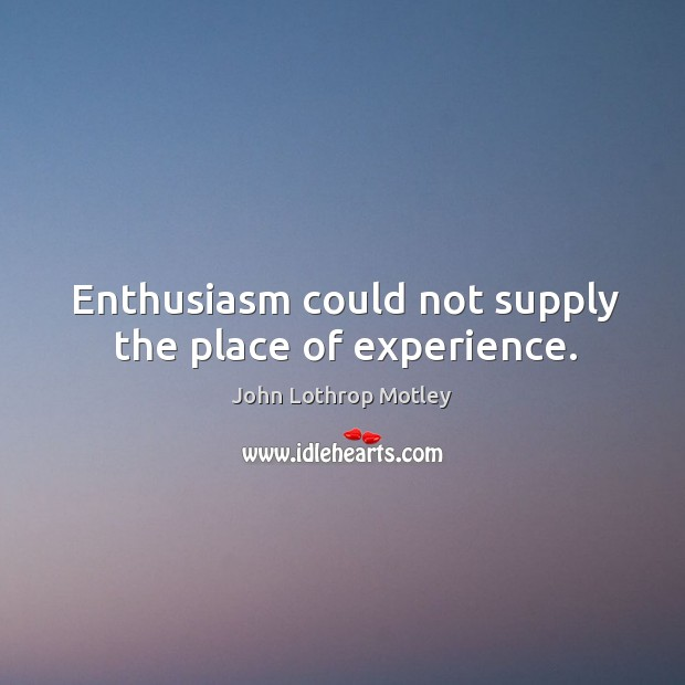 Enthusiasm could not supply the place of experience. John Lothrop Motley Picture Quote