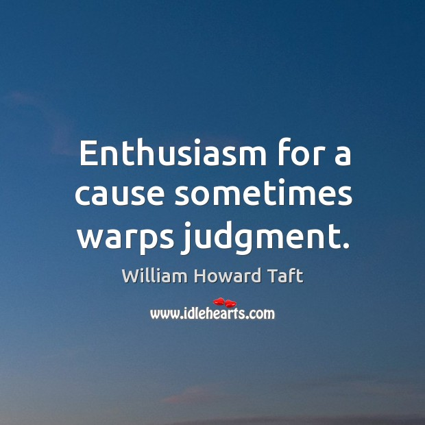 Enthusiasm for a cause sometimes warps judgment. Image