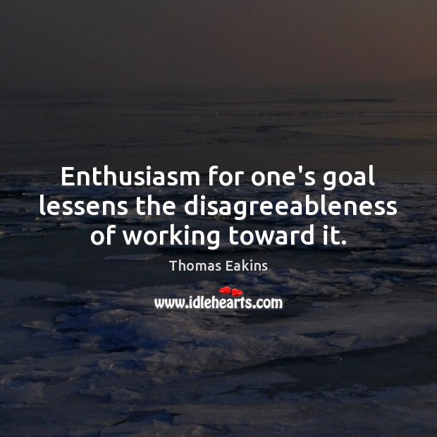 Enthusiasm for one's goal lessens the disagreeableness of working toward it. Image