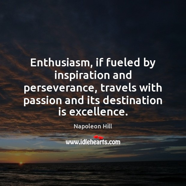 Enthusiasm, if fueled by inspiration and perseverance, travels with passion and its Napoleon Hill Picture Quote