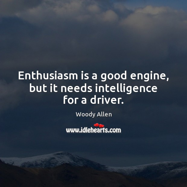 Enthusiasm is a good engine, but it needs intelligence for a driver. Image