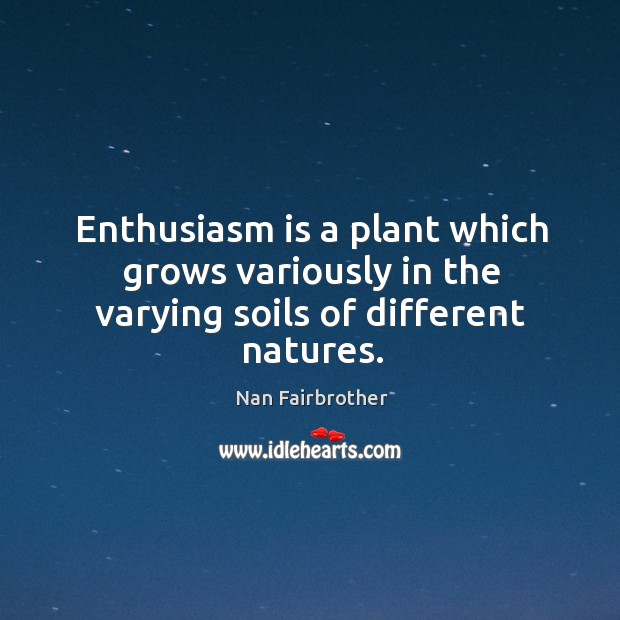 Enthusiasm is a plant which grows variously in the varying soils of different natures. Nan Fairbrother Picture Quote