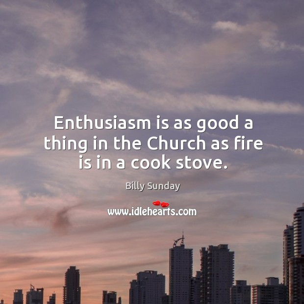 Enthusiasm is as good a thing in the Church as fire is in a cook stove. Billy Sunday Picture Quote