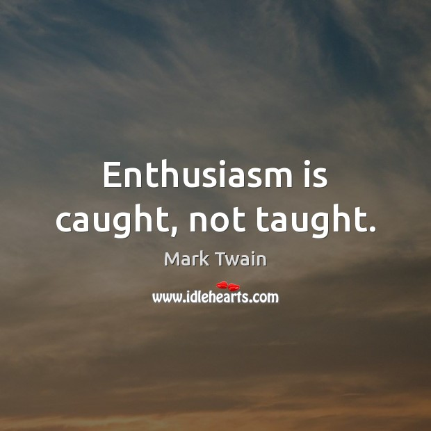 Enthusiasm is caught, not taught. Image