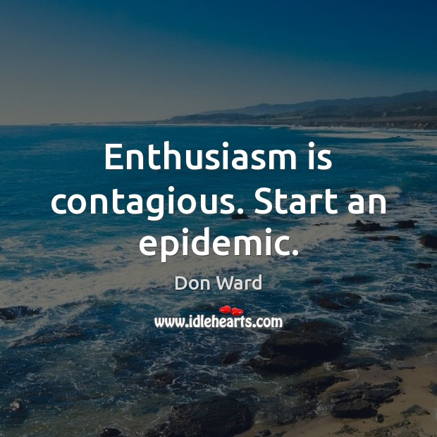 Enthusiasm is contagious. Start an epidemic. Image