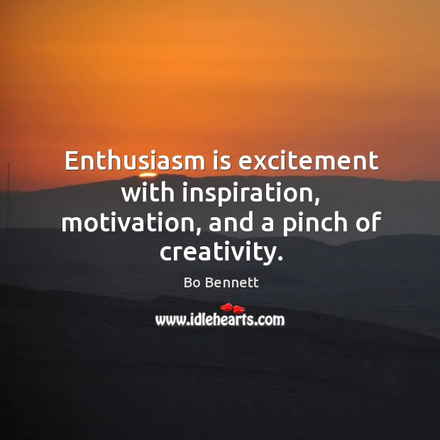 Enthusiasm is excitement with inspiration, motivation, and a pinch of creativity. Bo Bennett Picture Quote