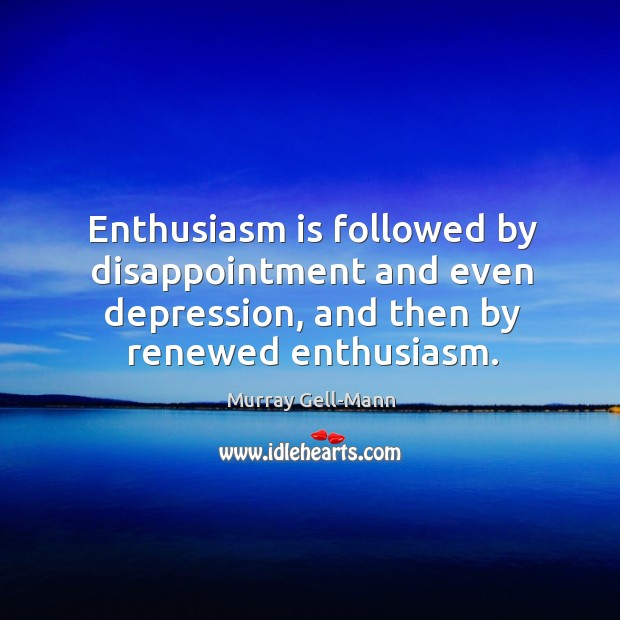 Enthusiasm is followed by disappointment and even depression, and then by renewed enthusiasm. Image