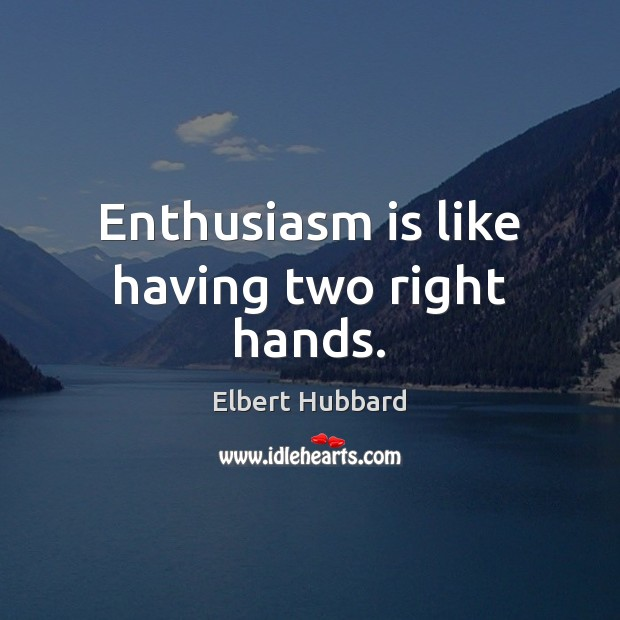 Enthusiasm is like having two right hands. Elbert Hubbard Picture Quote