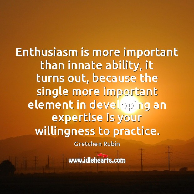 Enthusiasm is more important than innate ability, it turns out, because the Gretchen Rubin Picture Quote
