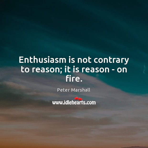 Enthusiasm is not contrary to reason; it is reason – on fire. Peter Marshall Picture Quote