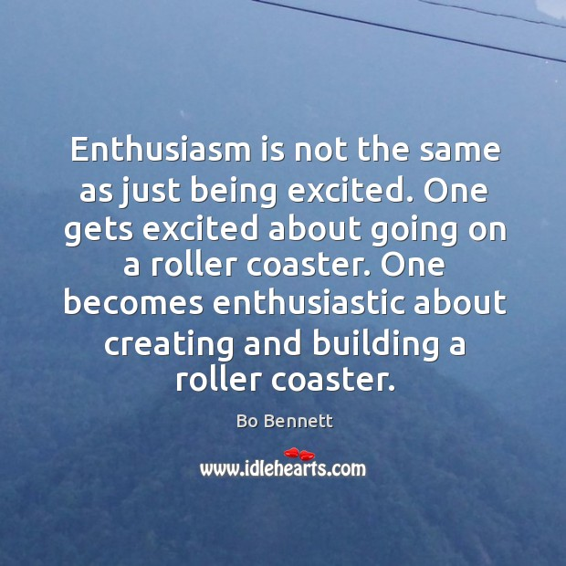 Enthusiasm is not the same as just being excited. One gets excited about going on a roller coaster. Bo Bennett Picture Quote
