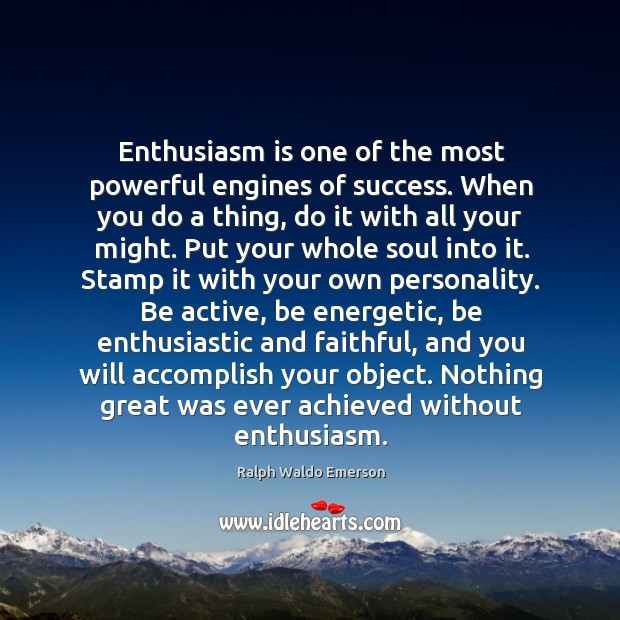 Enthusiasm is one of the most powerful engines of success