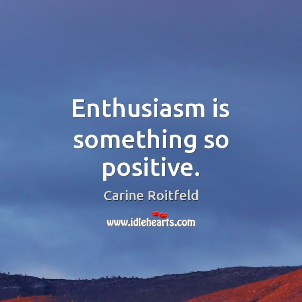Enthusiasm is something so positive. Carine Roitfeld Picture Quote