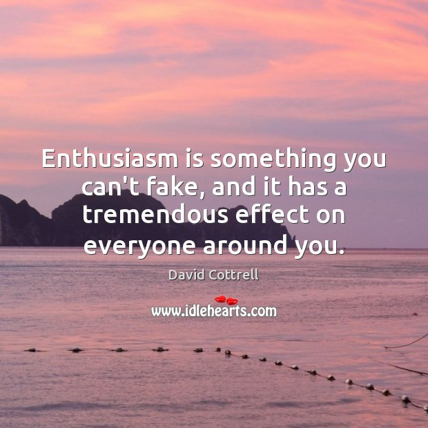 Enthusiasm is something you can't fake, and it has a tremendous effect David Cottrell Picture Quote
