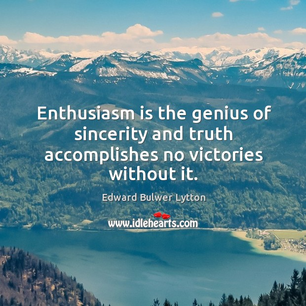 Enthusiasm is the genius of sincerity and truth accomplishes no victories without it. Image