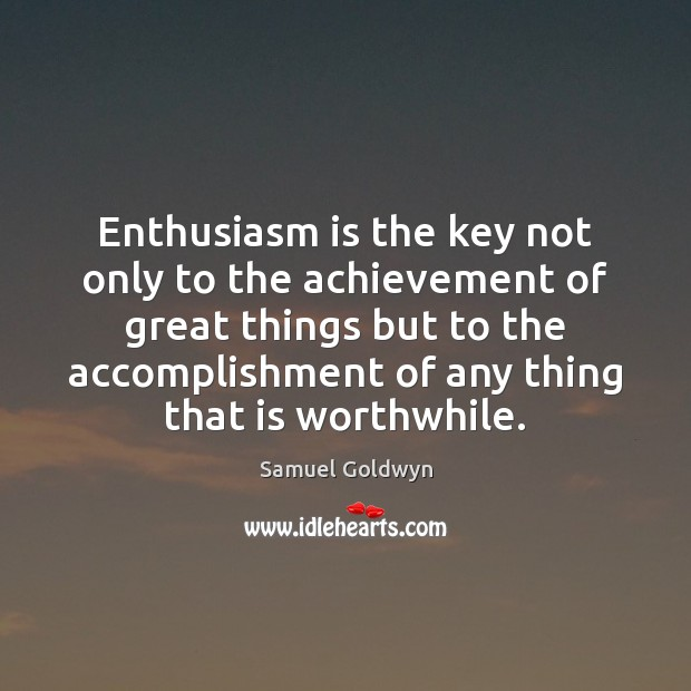 Enthusiasm is the key not only to the achievement of great things Image