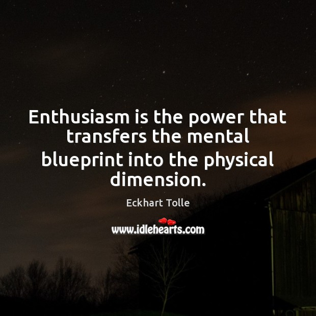 Enthusiasm is the power that transfers the mental blueprint into the physical dimension. Image