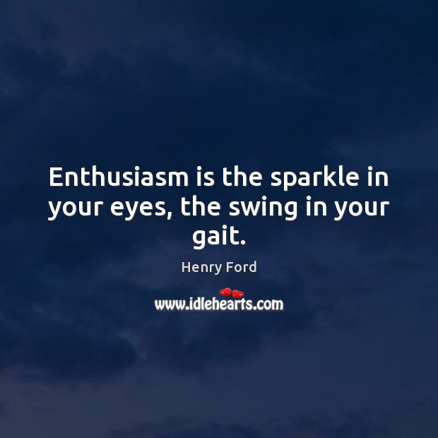 Enthusiasm is the sparkle in your eyes, the swing in your gait. Image