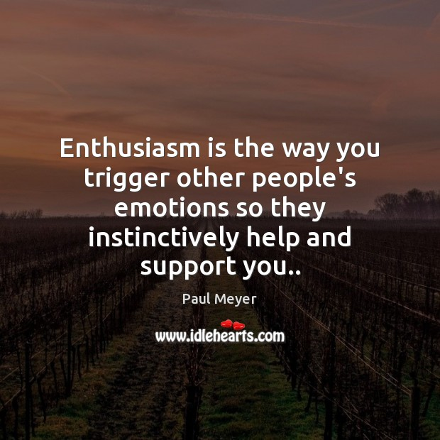 Enthusiasm is the way you trigger other people's emotions so they instinctively Image