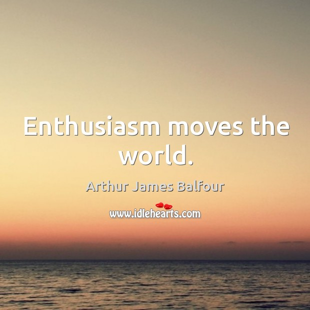 Enthusiasm moves the world. Arthur James Balfour Picture Quote