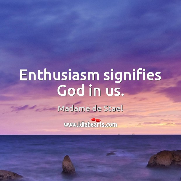 Enthusiasm signifies God in us. Madame de Stael Picture Quote