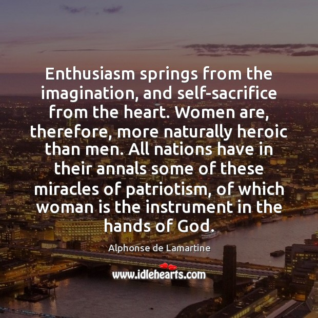 Enthusiasm springs from the imagination, and self-sacrifice from the heart. Women are, Alphonse de Lamartine Picture Quote