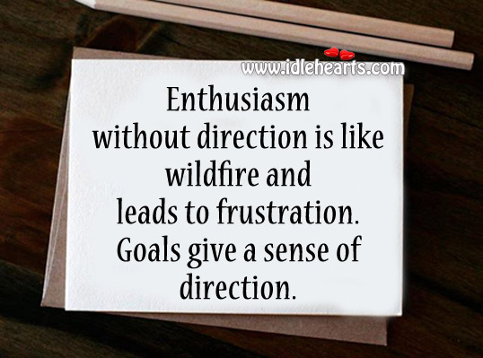 Enthusiasm Without Direction Is Like Wildfire, Direction, Enthusiasm, Game, Give, Goal, Left, Life, Like, People, Play