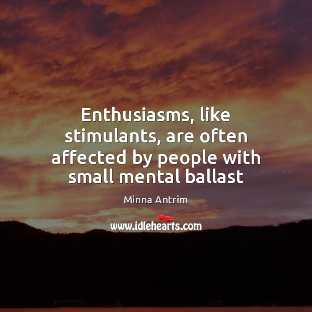 Enthusiasms, like stimulants, are often affected by people with small mental ballast Image