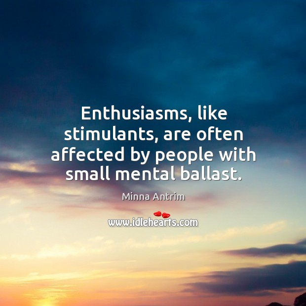 Enthusiasms, like stimulants, are often affected by people with small mental ballast. Image