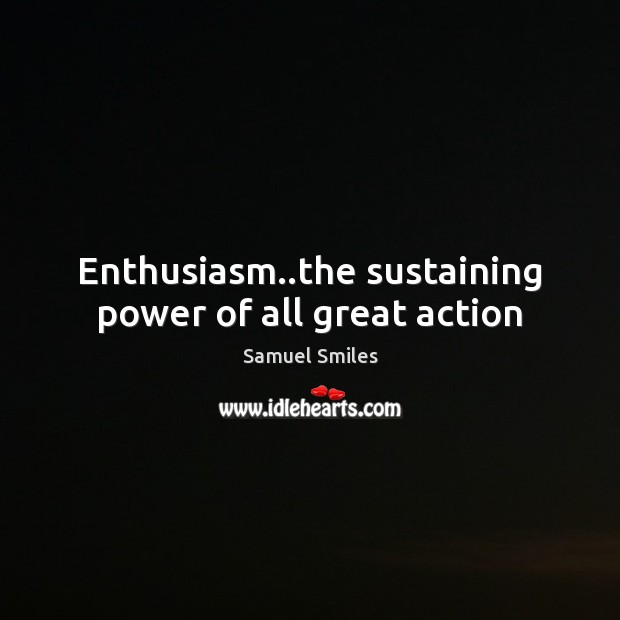 Enthusiasm..the sustaining power of all great action Samuel Smiles Picture Quote