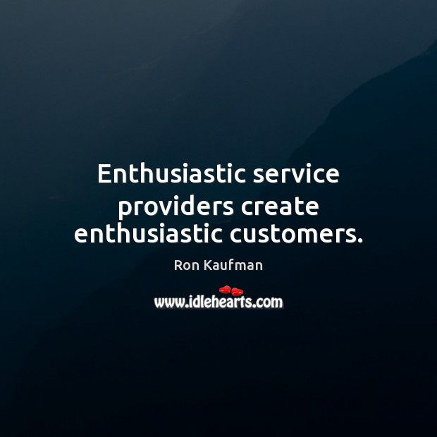 Enthusiastic service providers create enthusiastic customers. Ron Kaufman Picture Quote