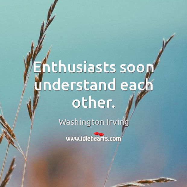 Enthusiasts soon understand each other. Washington Irving Picture Quote