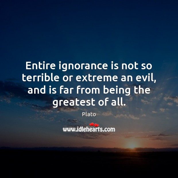 Entire ignorance is not so terrible or extreme an evil, and is Ignorance Quotes Image