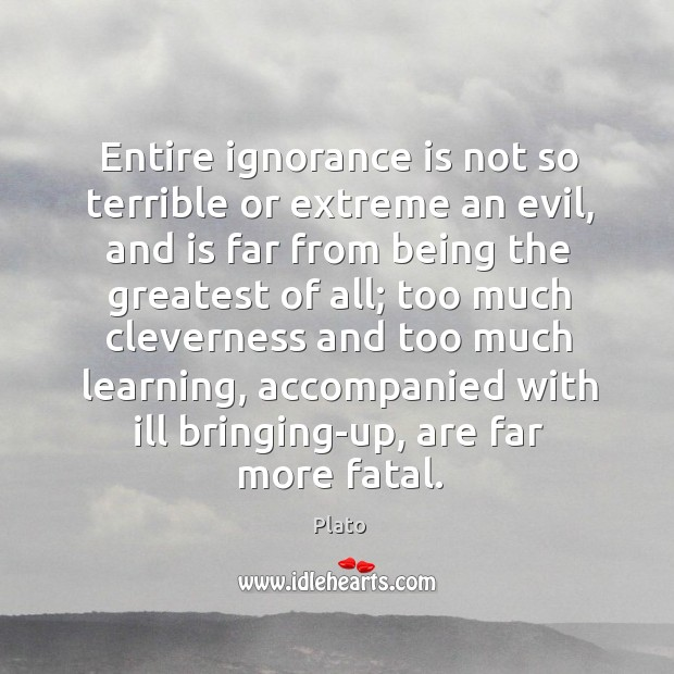Entire ignorance is not so terrible or extreme an evil, and is far from being the greatest of all; Image