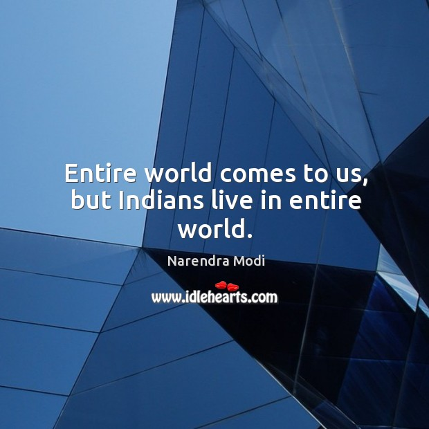 Image, Entire world comes to us, but Indians live in entire world.