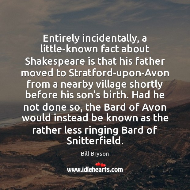 Image, Entirely incidentally, a little-known fact about Shakespeare is that his father moved