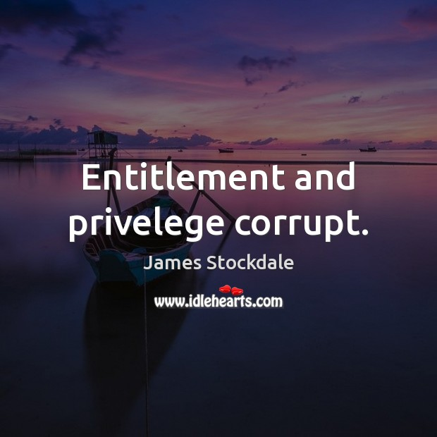 Entitlement and privelege corrupt. James Stockdale Picture Quote