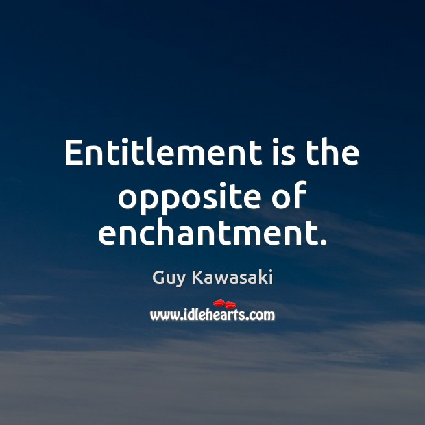 Entitlement is the opposite of enchantment. Guy Kawasaki Picture Quote