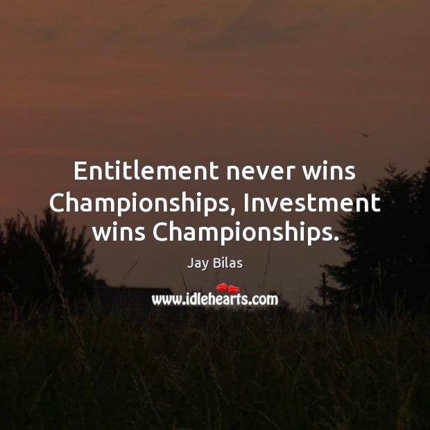 Entitlement never wins Championships, Investment wins Championships. Image