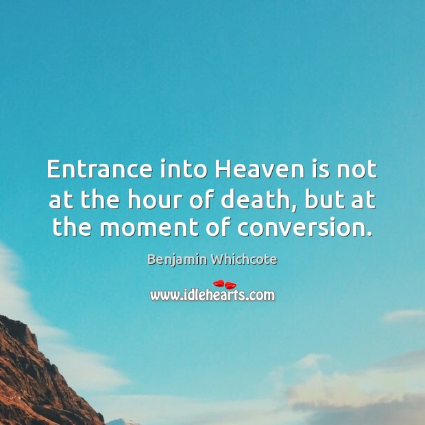 Entrance into Heaven is not at the hour of death, but at the moment of conversion. Benjamin Whichcote Picture Quote