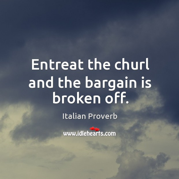 Image, Entreat the churl and the bargain is broken off.