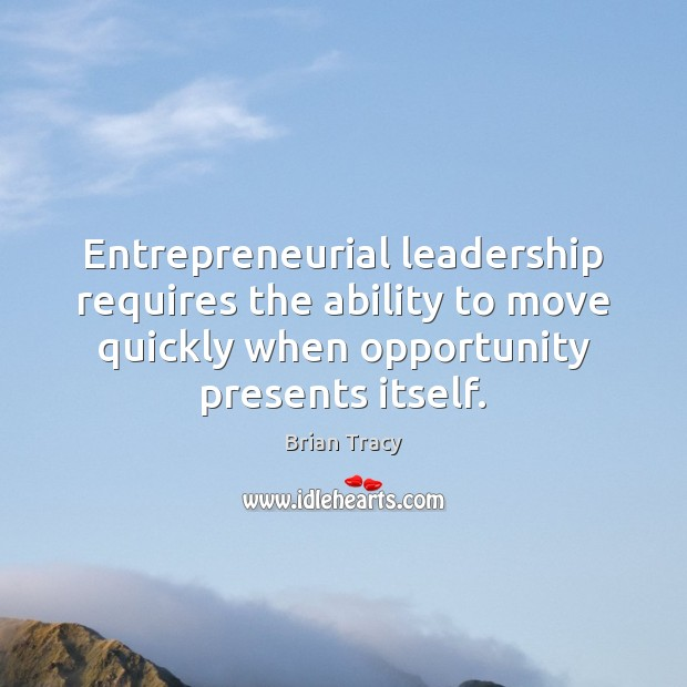 Entrepreneurial leadership requires the ability to move quickly when opportunity presents itself. Brian Tracy Picture Quote