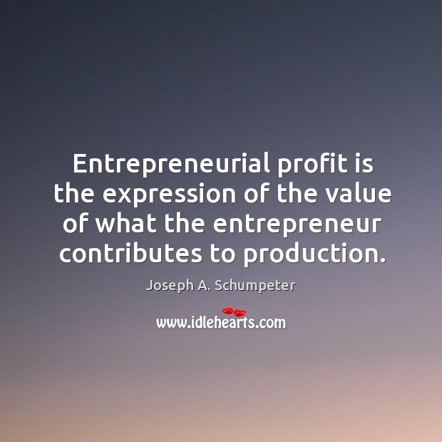 Image, Entrepreneurial profit is the expression of the value of what the entrepreneur contributes to production.