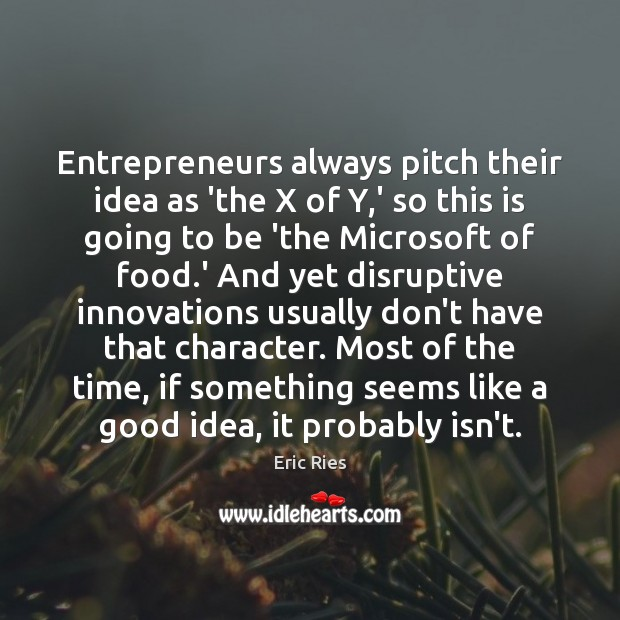 Entrepreneurs always pitch their idea as 'the X of Y,' so Eric Ries Picture Quote