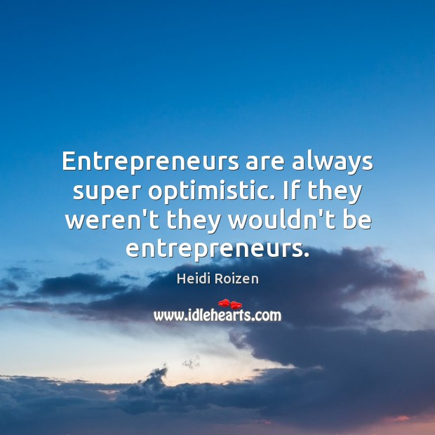 Entrepreneurs are always super optimistic. If they weren't they wouldn't be entrepreneurs. Image