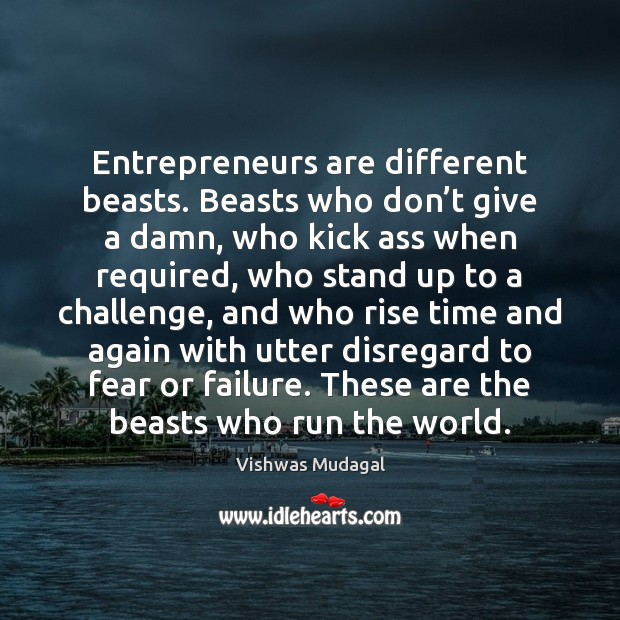 Entrepreneurs are different beasts. Beasts who don't give a damn, who Entrepreneurship Quotes Image